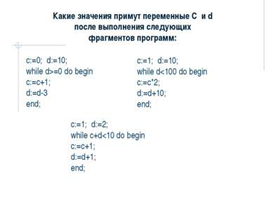 c:=0;d:=10; while d>=0 do begin c:=c+1; d:=d-3 end; Какие значения примут п...