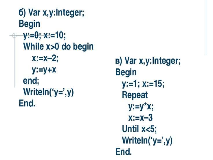 б) Var x,y:Integer; Begin y:=0; x:=10; While x>0 do begin x:=x–2; y:=y+x end;...
