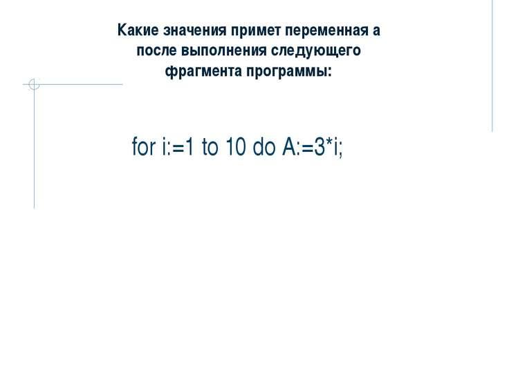 for i:=1 to 10 do А:=3*i; Какие значения примет переменная а после выполнения...