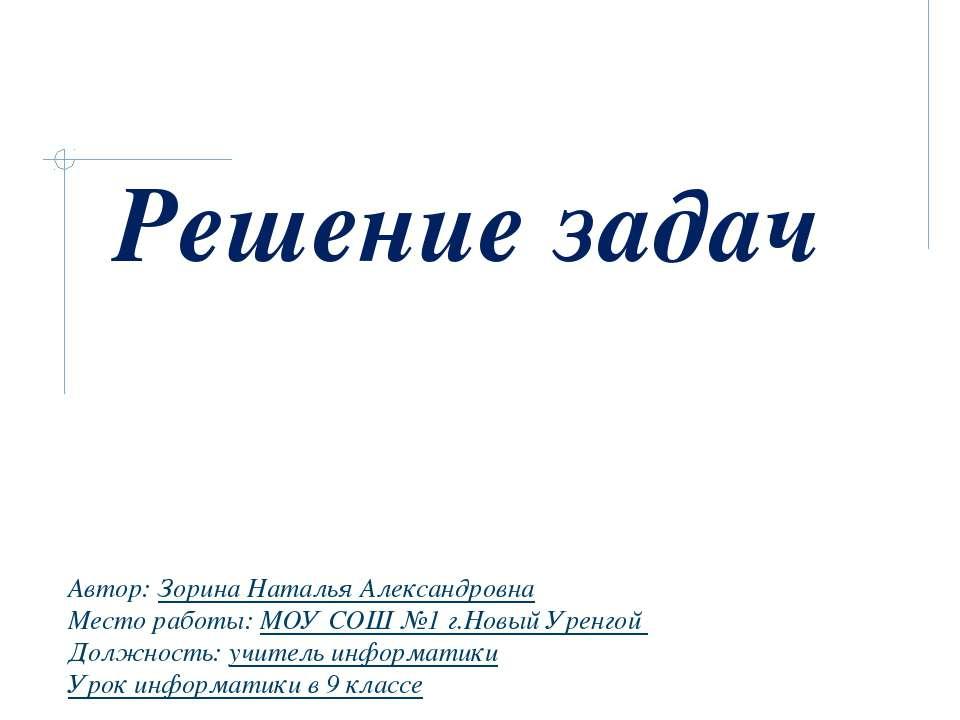 Решение задач Автор: Зорина Наталья Александровна Место работы: МОУ СОШ №1 г....