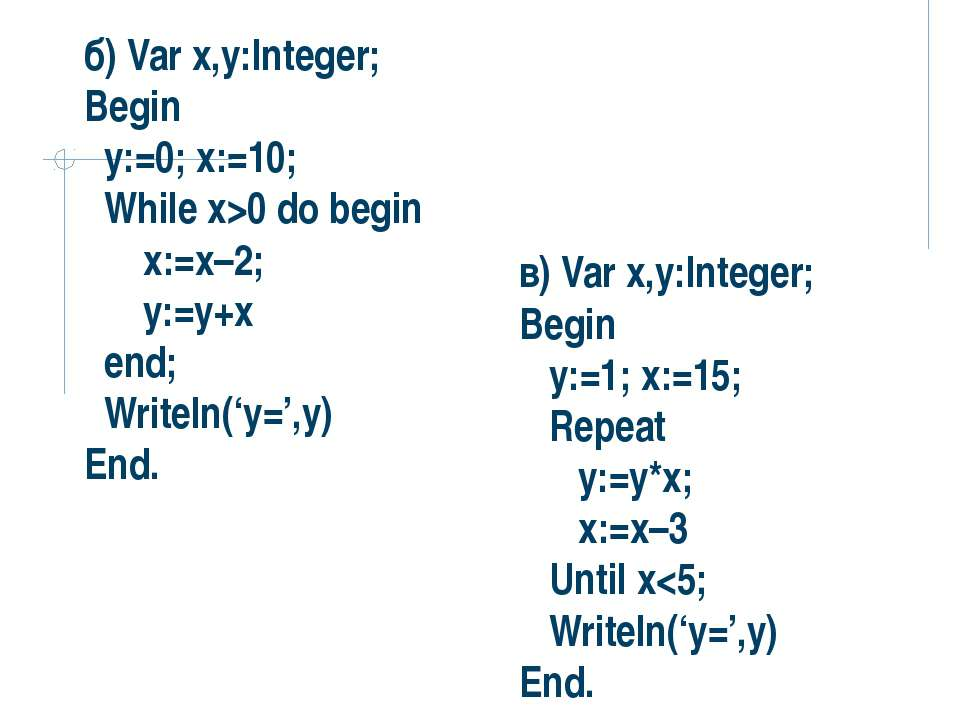 б) Var x,y:Integer; Begin y:=0; x:=10; While x>0 do begin x:=x–2; y:=y+x end;...