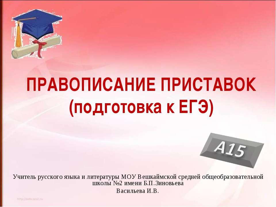 ПРАВОПИСАНИЕ ПРИСТАВОК (подготовка к ЕГЭ) Учитель русского языка и литературы...