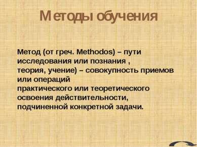 Методы обучения Метод (от греч. Methodos) – пути исследования или познания , ...