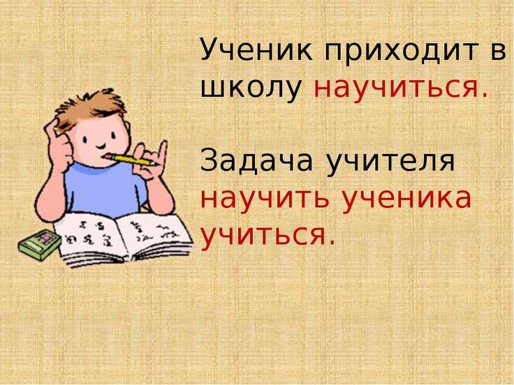 Ученик приходит в школу научиться. Задача учителя научить ученика учиться.