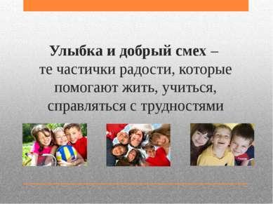 Улыбка и добрый смех – те частички радости, которые помогают жить, учиться, с...