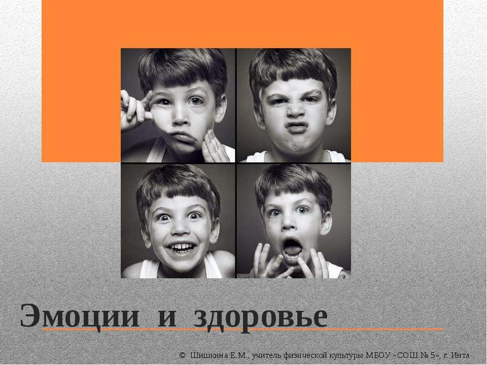 Эмоции и здоровье © Шишкина Е.М., учитель физической культуры МБОУ «СОШ № 5»,...