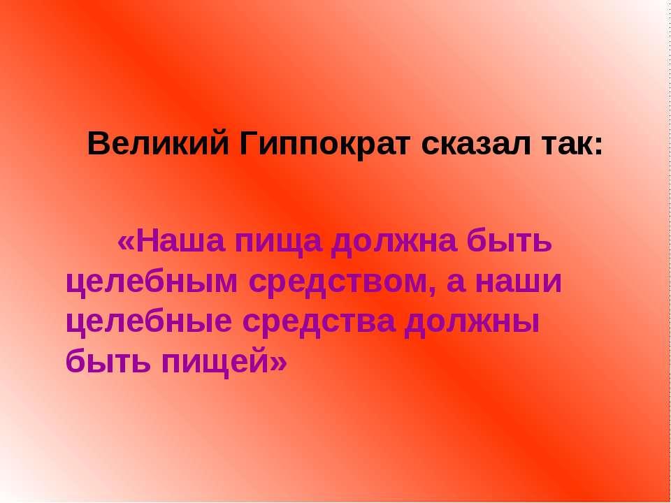Великий Гиппократ сказал так: «Наша пища должна быть целебным средством, а на...