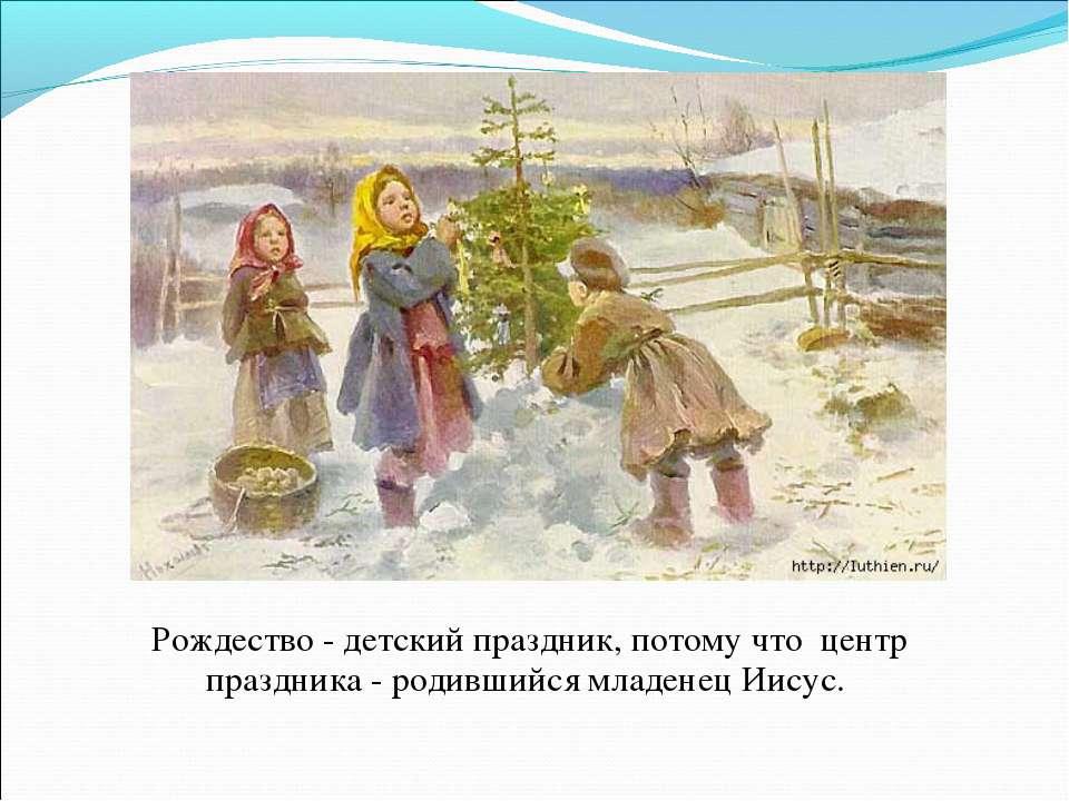 Рождество - детский праздник, потому что центр праздника - родившийся младене...
