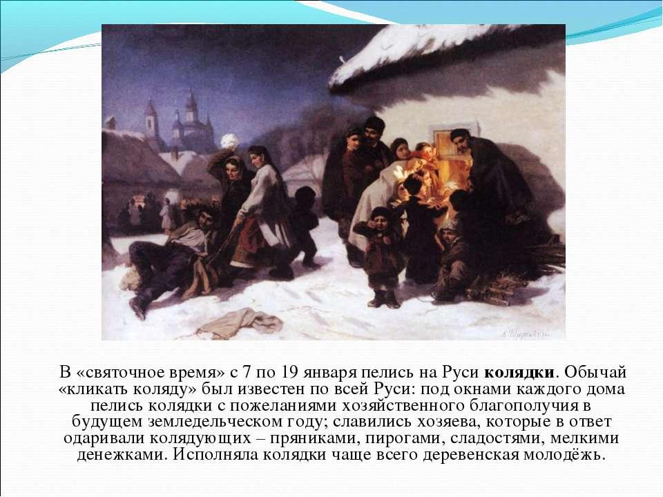 В «святочное время» с 7 по 19 января пелись на Руси колядки. Обычай «кликать ...