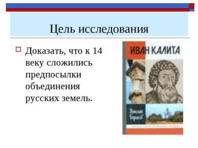 Цель исследования Доказать, что к 14 веку сложились предпосылки объединения р...