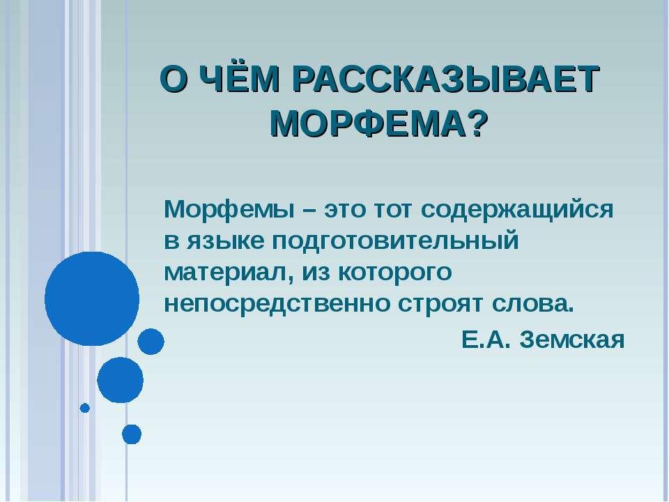 О ЧЁМ РАССКАЗЫВАЕТ МОРФЕМА? Морфемы – это тот содержащийся в языке подготовит...
