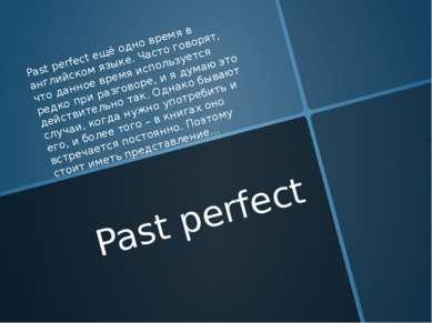 Past perfect Past perfect ещё одно время в английском языке. Часто говорят, ч...