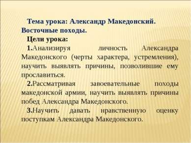 Тема урока: Александр Македонский. Восточные походы. Цели урока: 1.Анализируя...
