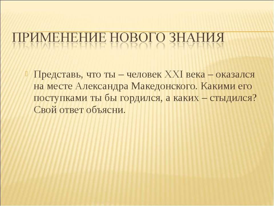 Представь, что ты – человек XXI века – оказался на месте Александра Македонск...
