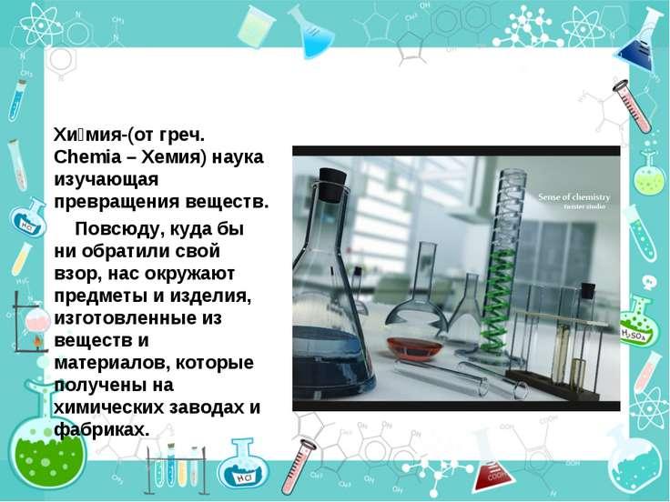 Хи мия-(от греч. Chemia – Хемия) наука изучающая превращения веществ. Повсюду...
