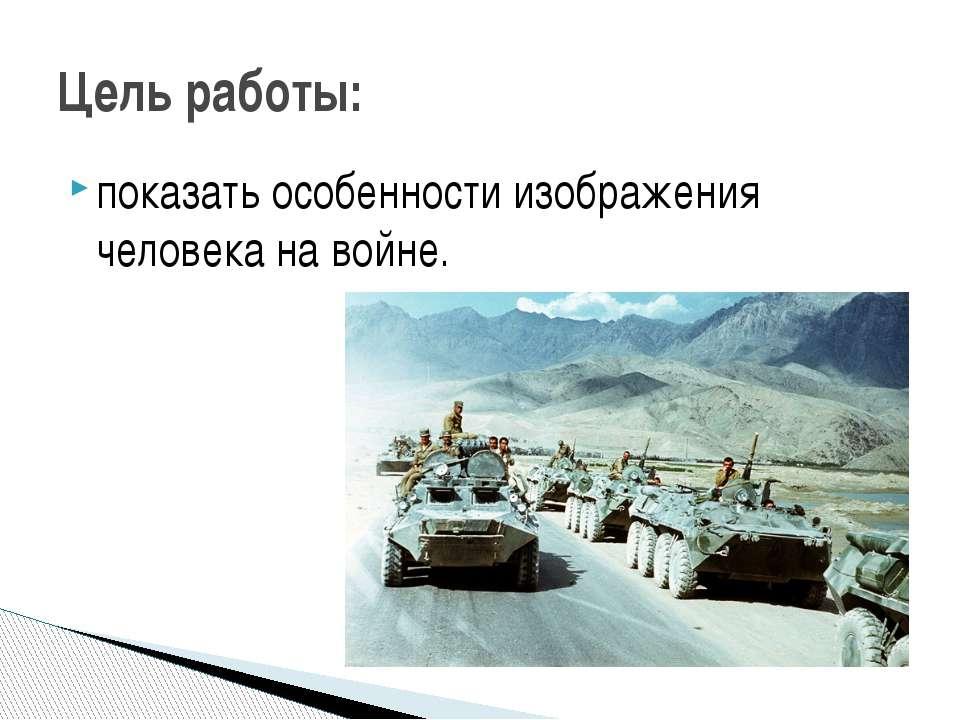 показать особенности изображения человека на войне. Цель работы: