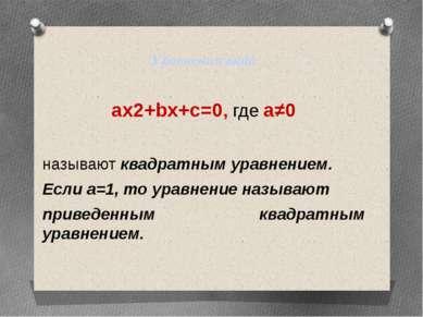 Уравнения вида ax2+bx+c=0, где a≠0 называют квадратным уравнением. Если а=1, ...