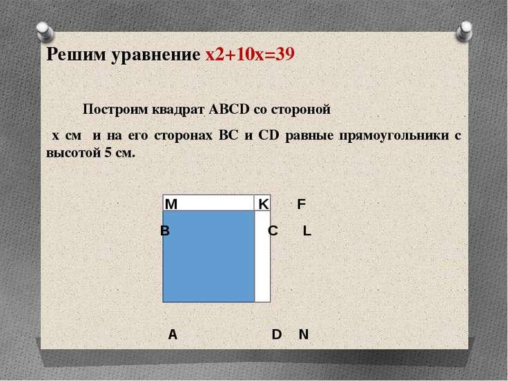 Решим уравнение x2+10x=39 Построим квадрат ABCD со стороной х см и на его сто...