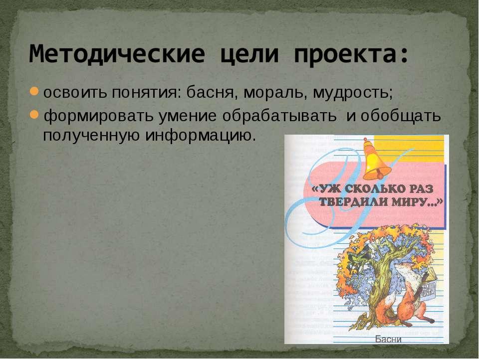 освоить понятия: басня, мораль, мудрость; формировать умение обрабатывать и о...