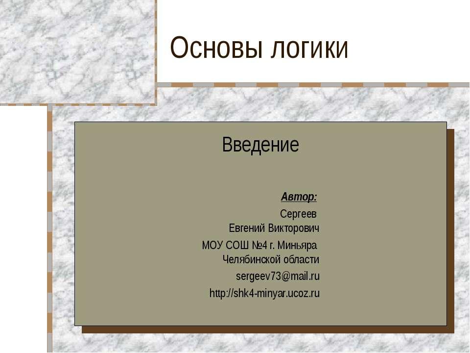 Основы логики Введение Автор: Сергеев Евгений Викторович МОУ СОШ №4 г. Миньяр...