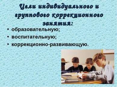 Цели индивидуального и группового коррекционного занятия: образовательную; во...