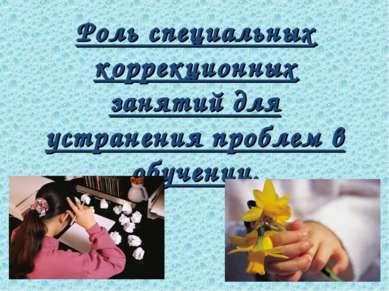 Роль специальных коррекционных занятий для устранения проблем в обучении.