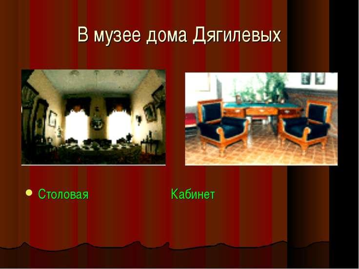 В музее дома Дягилевых Столовая Кабинет