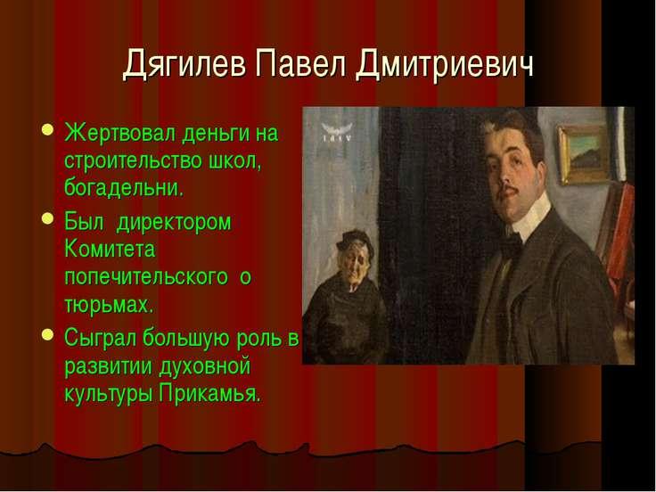 Дягилев Павел Дмитриевич Жертвовал деньги на строительство школ, богадельни. ...