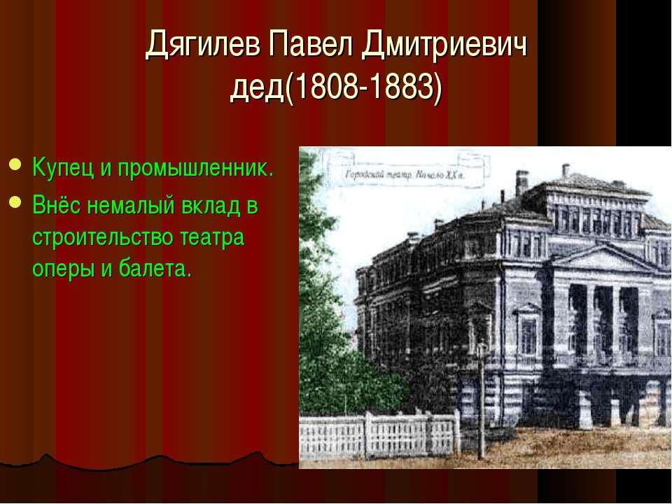 Дягилев Павел Дмитриевич дед(1808-1883) Купец и промышленник. Внёс немалый вк...