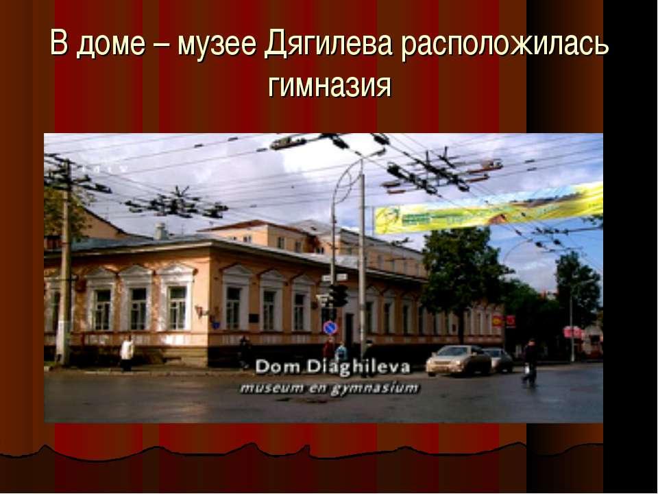 В доме – музее Дягилева расположилась гимназия