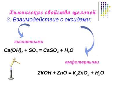 Химические свойства щелочей 3. Взаимодействие с оксидами: Са(OН)2 + SO3 = СаS...