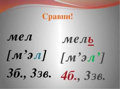 мел [м'эл] 3б., 3зв. мель [м'эл'] 4б., 3зв. Сравни!