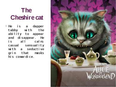 The Cheshire cat He is a dapper tabby with the ability to appear and disappea...