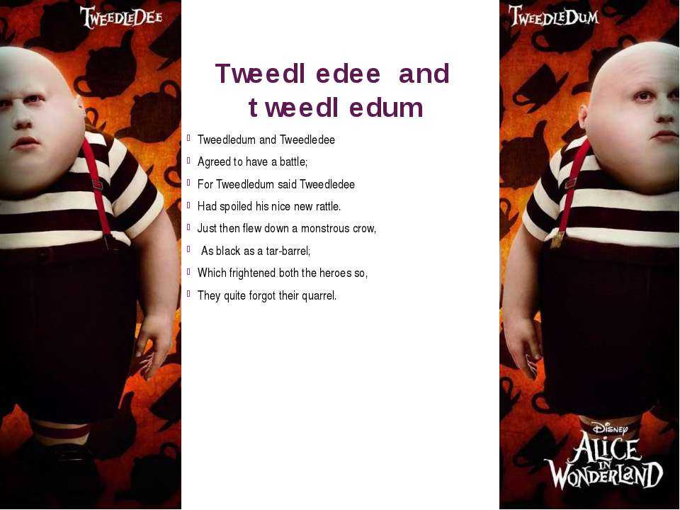 Tweedledee and tweedledum Tweedledum and Tweedledee  Agreed to have a battle;...