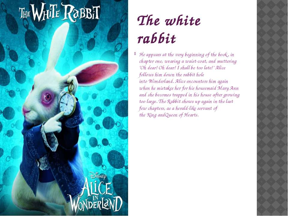 The white rabbit He appears at the very beginning of the book, in chapter one...