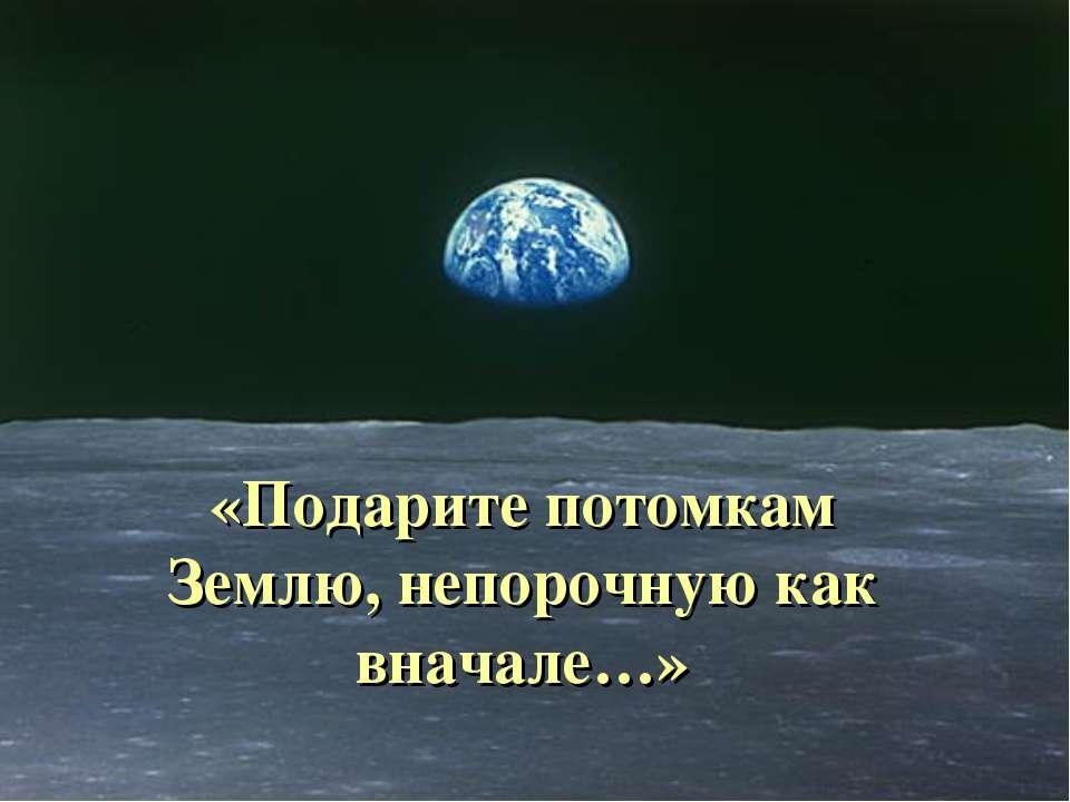 «Подарите потомкам Землю, непорочную как вначале…»