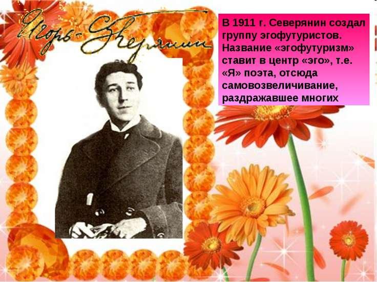 В 1911 г. Северянин создал группу эгофутуристов. Название «эгофутуризм» стави...