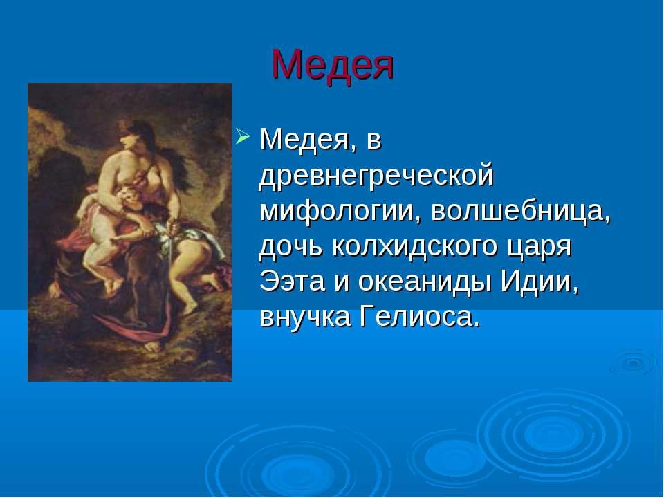 Медея Медея, в древнегреческой мифологии, волшебница, дочь колхидского царя Э...