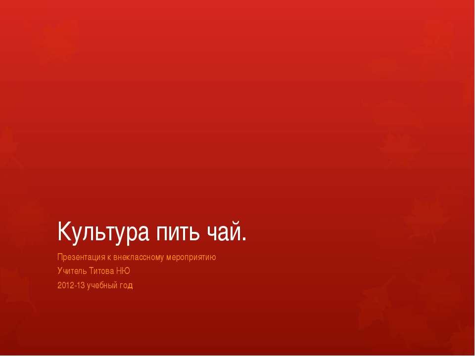 Культура пить чай. Презентация к внеклассному мероприятию Учитель Титова НЮ 2...
