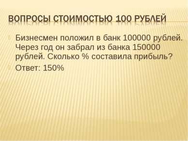 Бизнесмен положил в банк 100000 рублей. Через год он забрал из банка 150000 р...