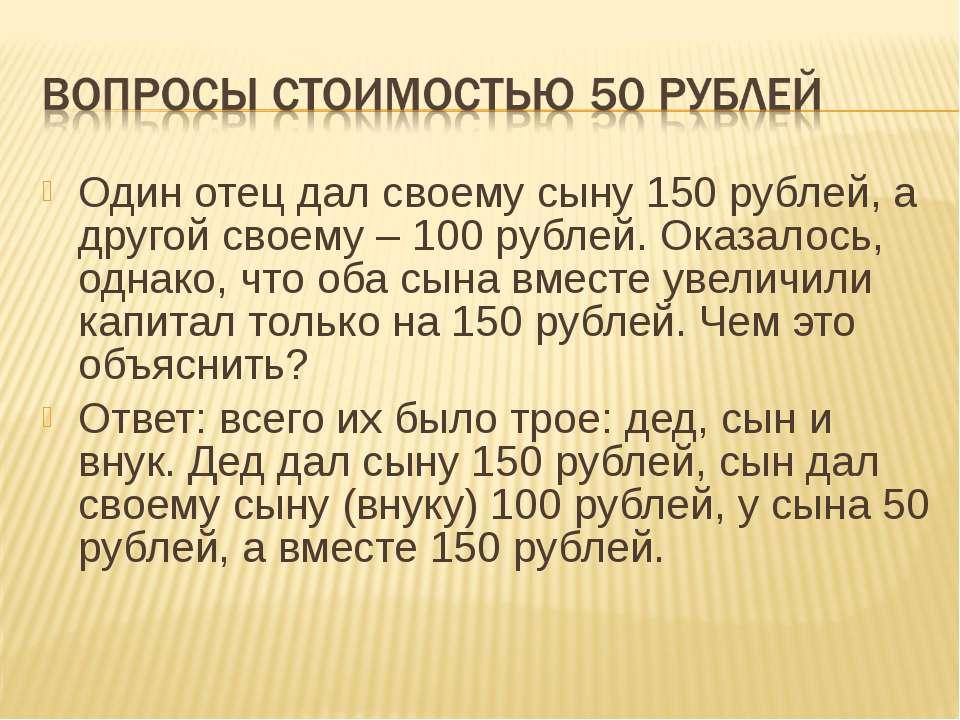 Один отец дал своему сыну 150 рублей, а другой своему – 100 рублей. Оказалось...