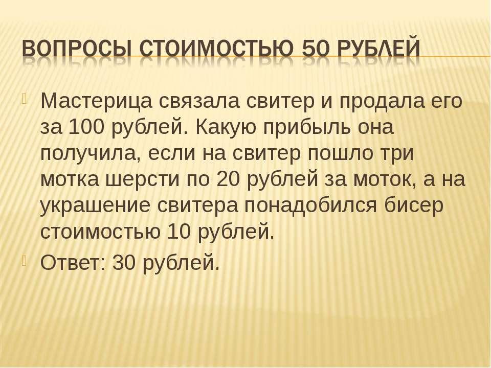 Мастерица связала свитер и продала его за 100 рублей. Какую прибыль она получ...
