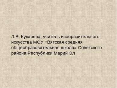 Л.В. Кукарева, учитель изобразительного искусства МОУ «Вятская средняя общеоб...