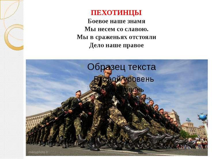 ПЕХОТИНЦЫ Боевое наше знамя Мы несем со славою. Мы в сраженьях отстояли Дело ...