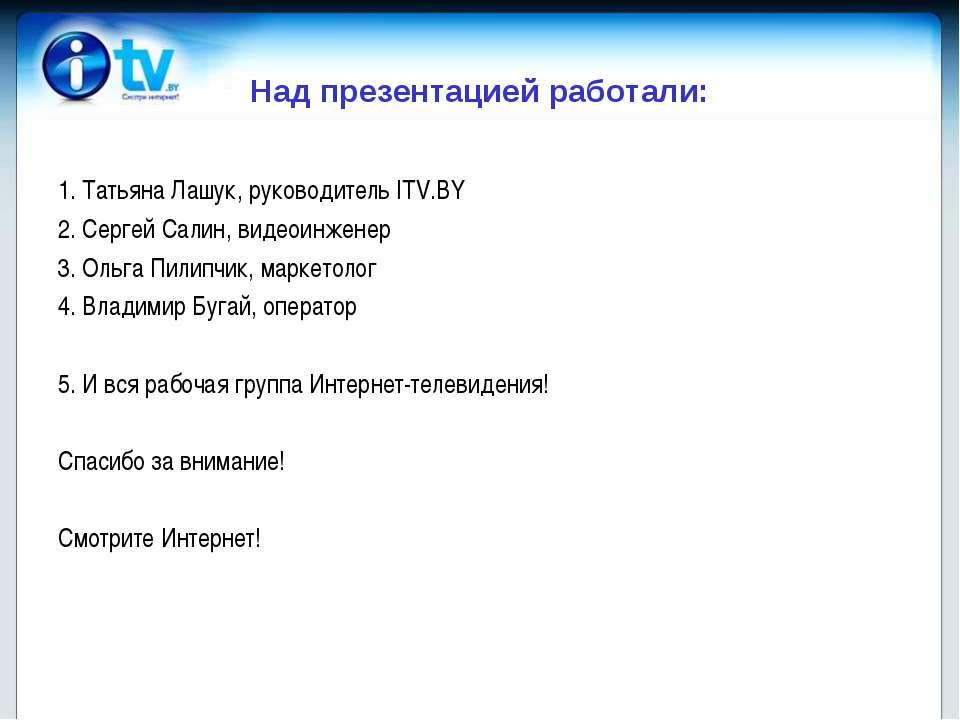 Над презентацией работали: 1. Татьяна Лашук, руководитель ITV.BY 2. Сергей Са...