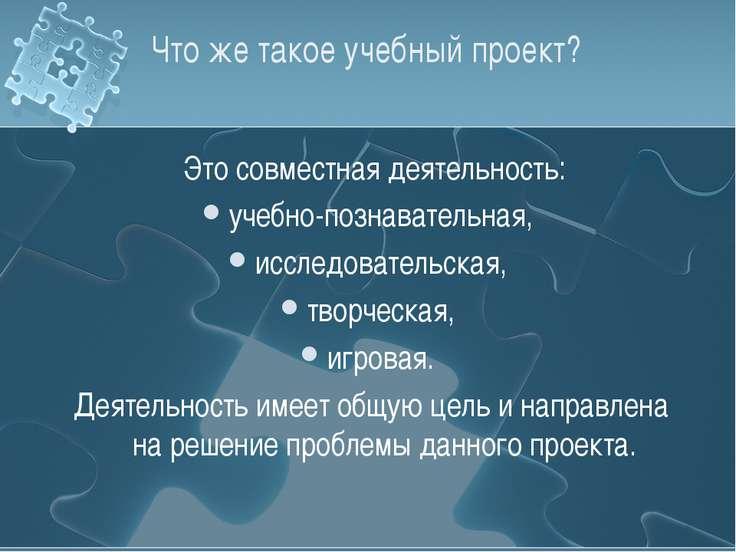 Что же такое учебный проект? Это совместная деятельность: учебно-познавательн...