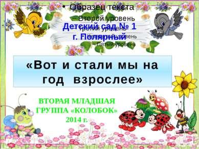 Детский сад № 1 г. Полярный «Вот и стали мы на год взрослее» ВТОРАЯ МЛАДШАЯ Г...