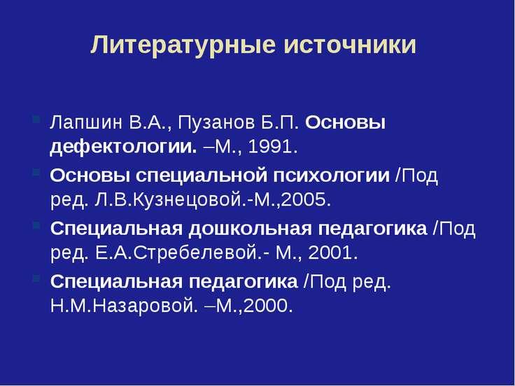 Литературные источники Лапшин В.А., Пузанов Б.П. Основы дефектологии. –М., 19...