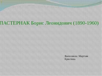 ПАСТЕРНАК Борис Леонидович (1890-1960) Выполнила: Мкртчян Кристина.