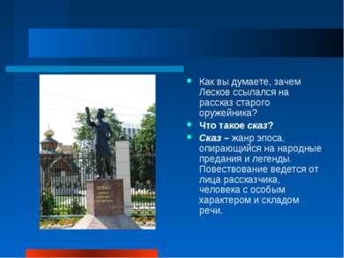 Как вы думаете, зачем Лесков ссылался на рассказ старого оружейника? Что тако...